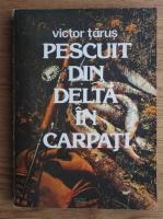 Victor Tarus - Pescuit din Delta in Carpati