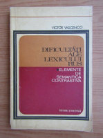 Victor Vascenco - Dificultati ale lexicului rus. Elemente de semantica contrastiva