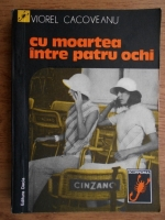 Anticariat: Viorel Cacoveanu - Cu moartea intre patru ochi