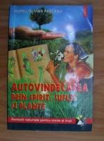 Viorel Olivian Pascanu - Autovindecarea prin spirit, suflet si plante. Remedii naturiste pentru minte si trup
