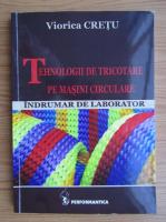 Anticariat: Viorica Cretu - Tehnologii de tricotare pe masini circulare. Indrumar de laborator