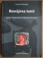 Anticariat: Virgiliu Gheorghe - Revrajirea lumii sau de ce nu mai vrem sa ne desprindem de televizor