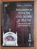 Anticariat: Virgiliu Z. Teodorescu - Intru cinstirea lui Stefan cel Mare si sfant