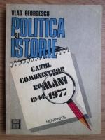 Vlad Georgescu - Politica si istorie, cazul comunistilor romani 1944-1977