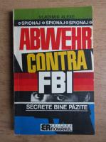Anticariat: Vladimir Alexe - Abwehr contra F.B.I. Secrete bine pazite