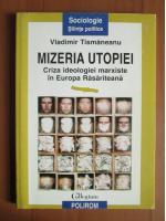 Anticariat: Vladimir Tismaneanu - Mizeria utopiei. Criza ideologiei marxiste in Europa Rasariteana