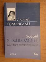 Anticariat: Vladimir Tismaneanu - Scopul si mijloacele. Eseuri despre ideologie, tiranie si mit