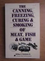 Anticariat: Wilbur F. Eastman Jr. - The canning, freezing, curing and smoking of meat, fish and game