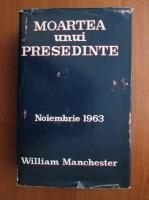 Anticariat: William Manchester - Moartea unui presedinte (coperti cartonate)