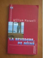 Anticariat: William Maxwell - La revedere, pe maine