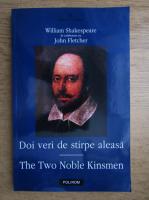 William Shakespeare - Doi veri de stirpe aleasa. The two noble kinsmen (editie bilingva romano-engleza)